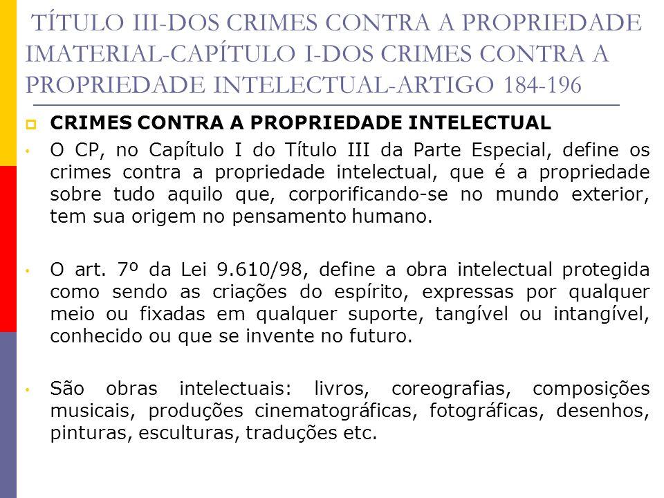 TÍTULO III-DOS CRIMES CONTRA A PROPRIEDADE IMATERIAL-CAPÍTULO I-DOS CRIMES CONTRA A PROPRIEDADE INTELECTUAL-ARTIGO 184-196