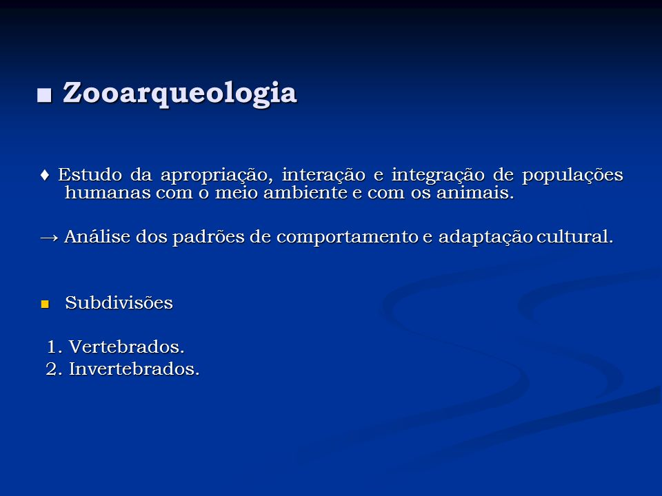 ■ Zooarqueologia♦ Estudo da apropriação, interação e integração de populações humanas com o meio ambiente e com os animais.
