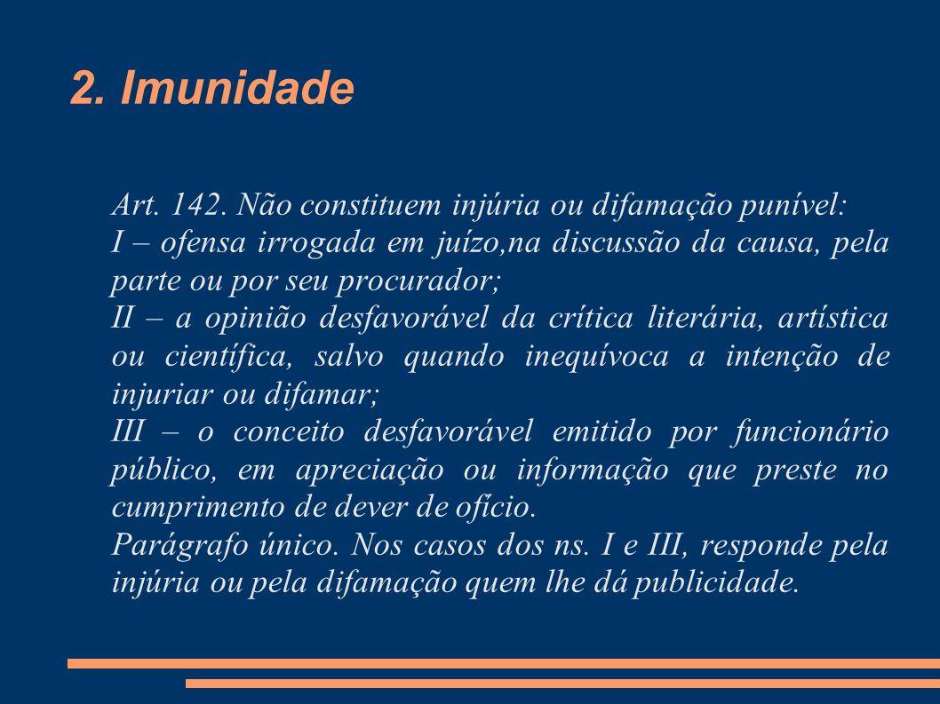 2. Imunidade Art. 142. Não constituem injúria ou difamação punível:
