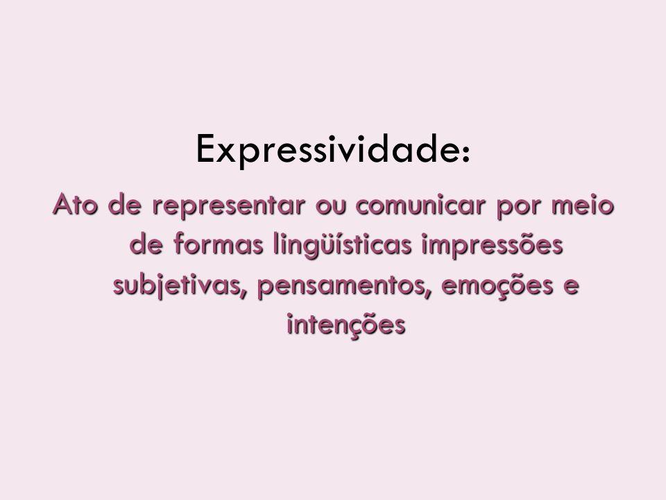 Expressividade: Ato de representar ou comunicar por meio de formas lingüísticas impressões subjetivas, pensamentos, emoções e intenções.
