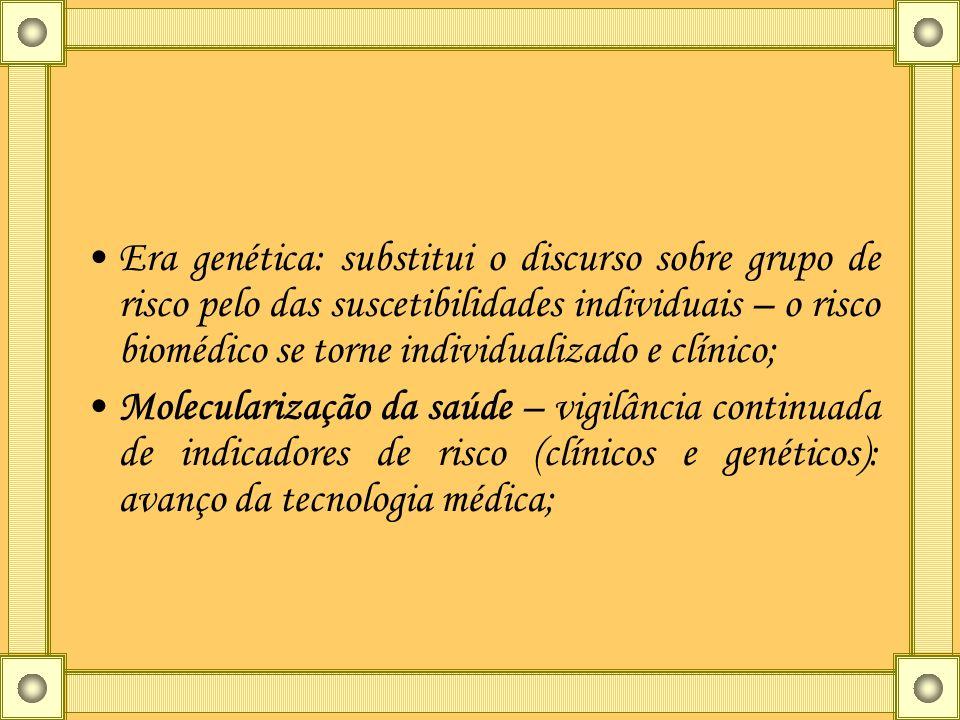 Era genética: substitui o discurso sobre grupo de risco pelo das suscetibilidades individuais – o risco biomédico se torne individualizado e clínico;