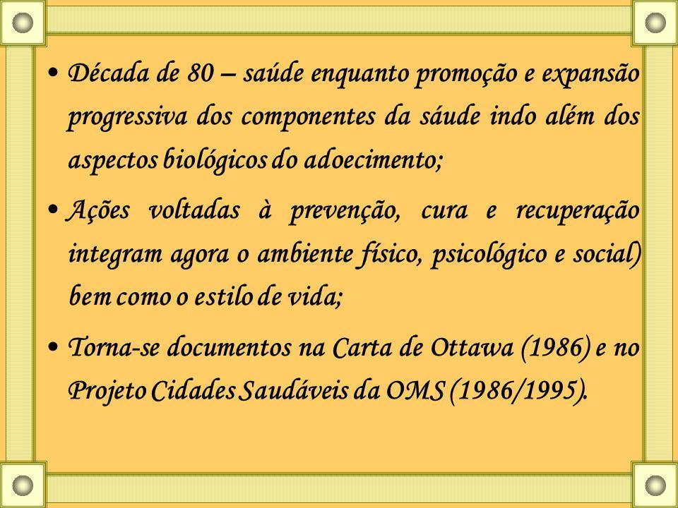 Década de 80 – saúde enquanto promoção e expansão progressiva dos componentes da sáude indo além dos aspectos biológicos do adoecimento;