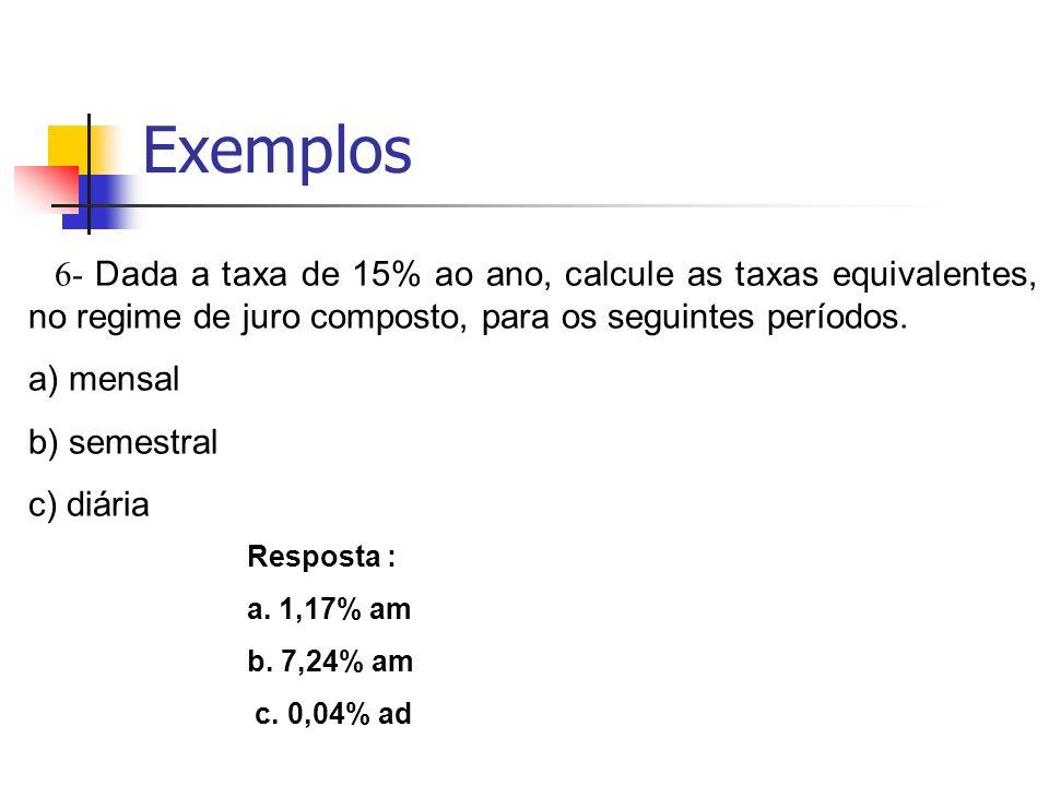 Exemplos6- Dada a taxa de 15% ao ano, calcule as taxas equivalentes, no regime de juro composto, para os seguintes períodos.