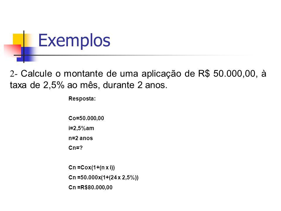 Exemplos 2- Calcule o montante de uma aplicação de R$ 50.000,00, à taxa de 2,5% ao mês, durante 2 anos.