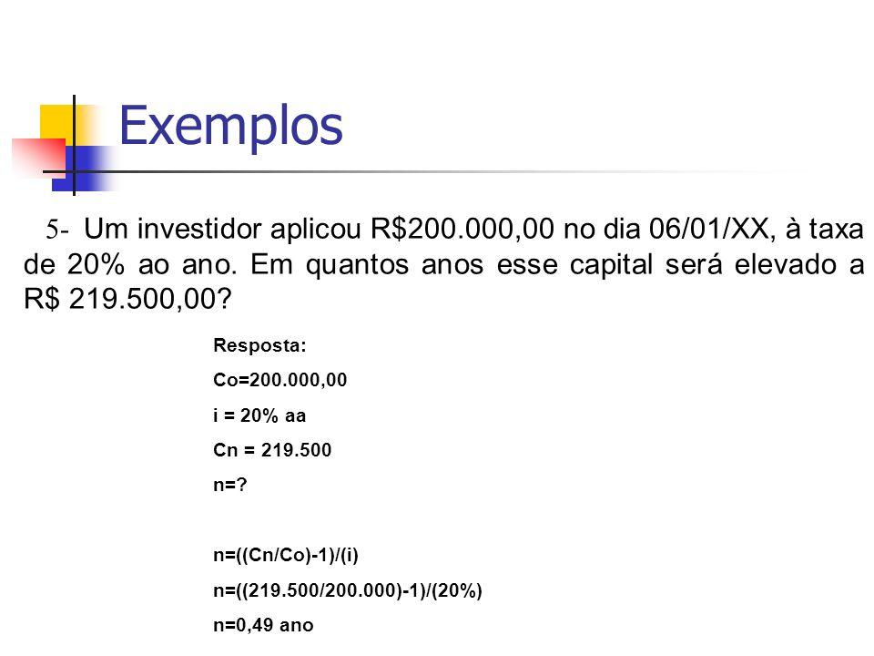 Exemplos 5- Um investidor aplicou R$200.000,00 no dia 06/01/XX, à taxa de 20% ao ano. Em quantos anos esse capital será elevado a R$ 219.500,00