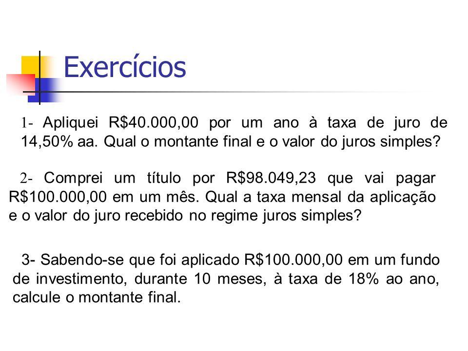 Exercícios 1- Apliquei R$40.000,00 por um ano à taxa de juro de 14,50% aa. Qual o montante final e o valor do juros simples