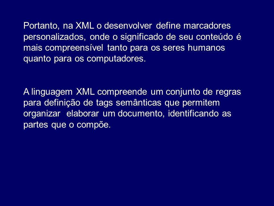 Portanto, na XML o desenvolver define marcadores personalizados, onde o significado de seu conteúdo é mais compreensível tanto para os seres humanos quanto para os computadores.