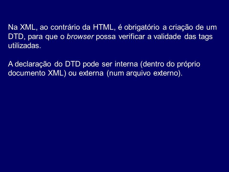 Na XML, ao contrário da HTML, é obrigatório a criação de um DTD, para que o browser possa verificar a validade das tags utilizadas.