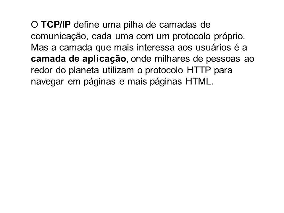 O TCP/IP define uma pilha de camadas de comunicação, cada uma com um protocolo próprio. Mas a camada que mais interessa aos usuários é a camada de aplicação, onde milhares de pessoas ao redor do planeta utilizam o protocolo HTTP para