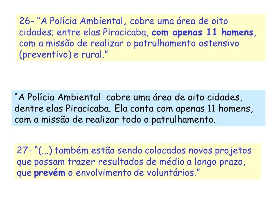 26- A Polícia Ambiental, cobre uma área de oito cidades; entre elas Piracicaba, com apenas 11 homens, com a missão de realizar o patrulhamento ostensivo (preventivo) e rural.