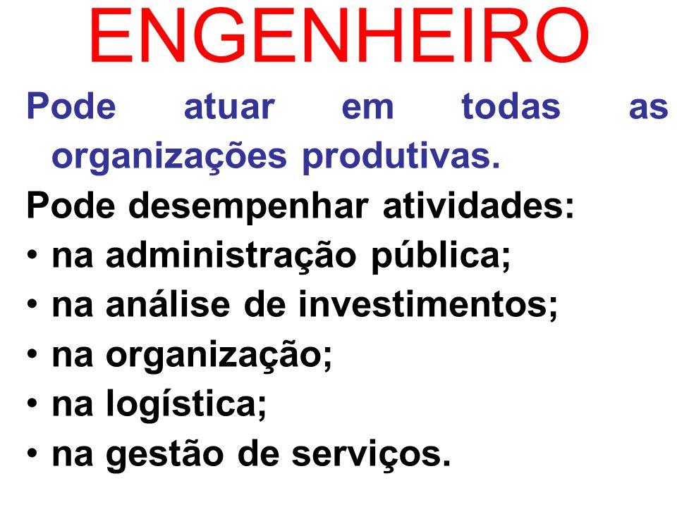 ENGENHEIRO Pode atuar em todas as organizações produtivas.