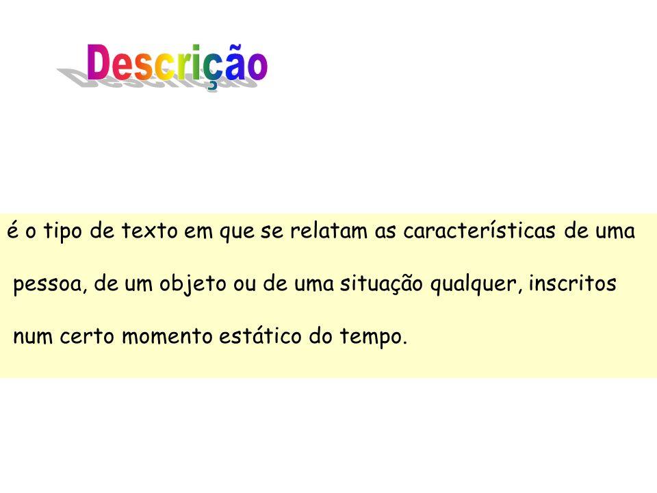 Descrição é o tipo de texto em que se relatam as características de uma. pessoa, de um objeto ou de uma situação qualquer, inscritos.