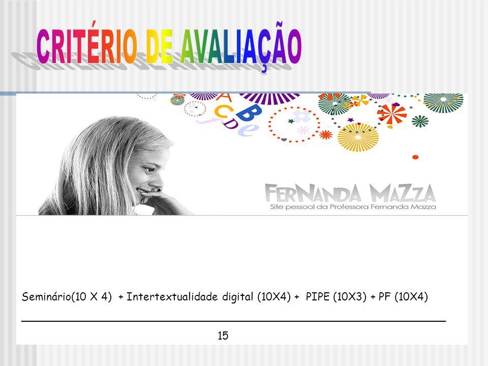 CRITÉRIO DE AVALIAÇÃOSeminário(10 X 4) + Intertextualidade digital (10X4) + PIPE (10X3) + PF (10X4)