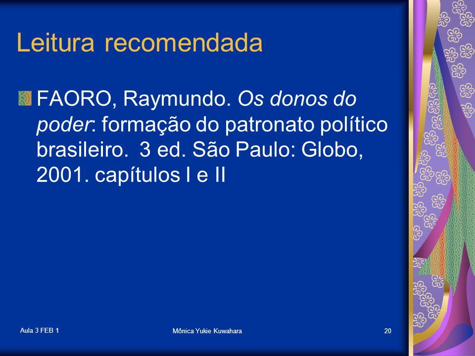 Leitura recomendada FAORO, Raymundo. Os donos do poder: formação do patronato político brasileiro. 3 ed. São Paulo: Globo, 2001. capítulos I e II.