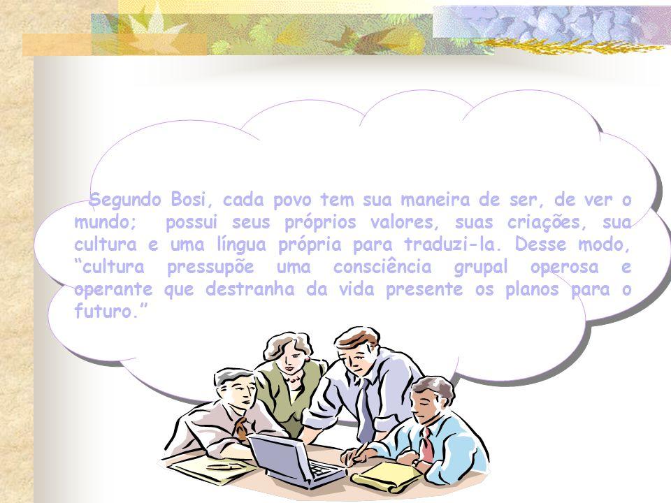 Segundo Bosi, cada povo tem sua maneira de ser, de ver o mundo; possui seus próprios valores, suas criações, sua cultura e uma língua própria para traduzi-la.