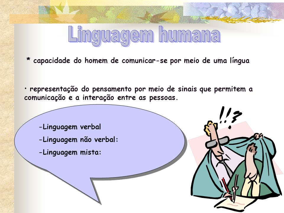 Linguagem humana * capacidade do homem de comunicar-se por meio de uma língua. representação do pensamento por meio de sinais que permitem a.