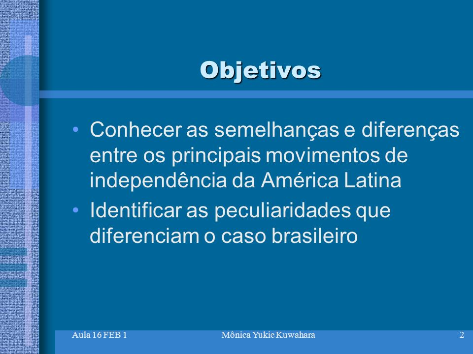 Objetivos Conhecer as semelhanças e diferenças entre os principais movimentos de independência da América Latina.