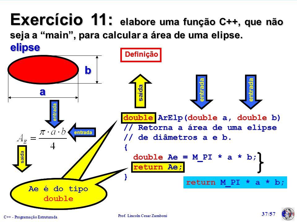 Exercício 11: elabore uma função C++, que não seja a main , para calcular a área de uma elipse.