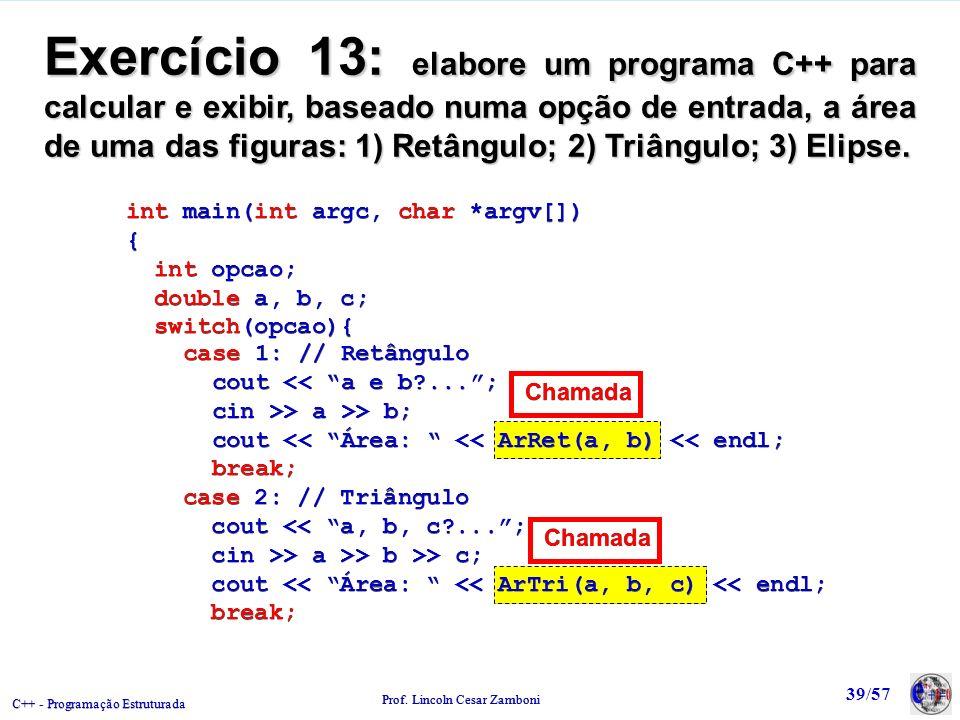 Exercício 13: elabore um programa C++ para calcular e exibir, baseado numa opção de entrada, a área de uma das figuras: 1) Retângulo; 2) Triângulo; 3) Elipse.