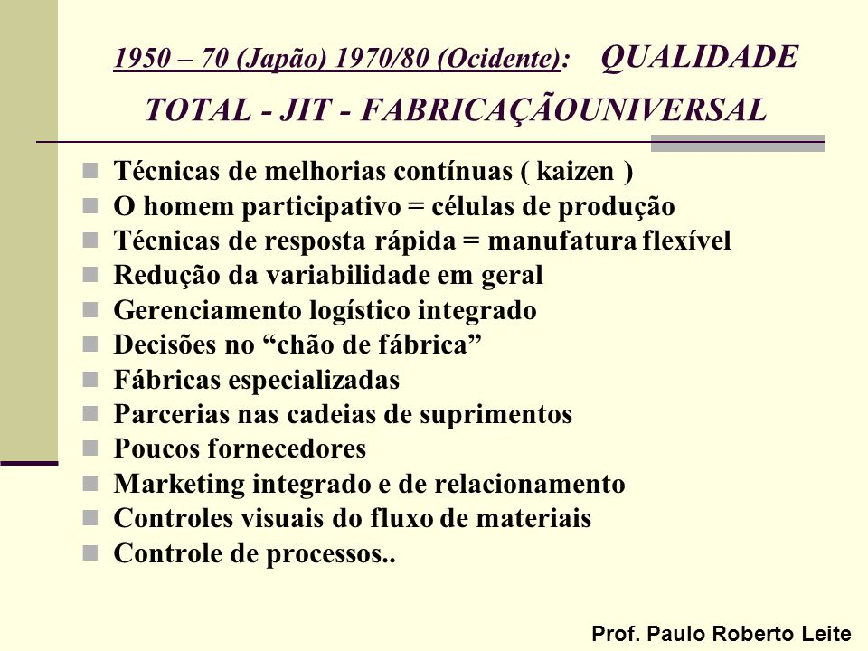 1950 – 70 (Japão) 1970/80 (Ocidente): QUALIDADE TOTAL - JIT - FABRICAÇÃO UNIVERSAL