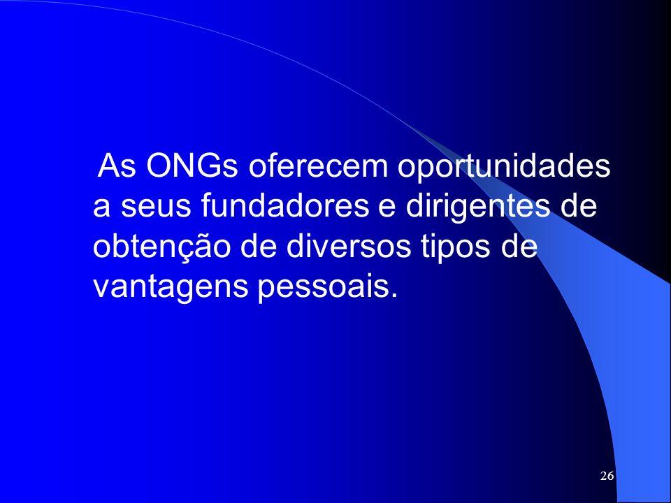 As ONGs oferecem oportunidades a seus fundadores e dirigentes de obtenção de diversos tipos de vantagens pessoais.
