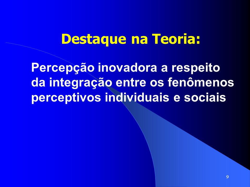 Destaque na Teoria:Percepção inovadora a respeito da integração entre os fenômenos perceptivos individuais e sociais.