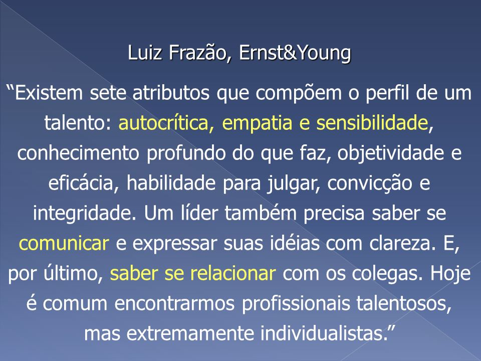 Luiz Frazão, Ernst&Young Existem sete atributos que compõem o perfil de um talento: autocrítica, empatia e sensibilidade, conhecimento profundo do que faz, objetividade e eficácia, habilidade para julgar, convicção e integridade.