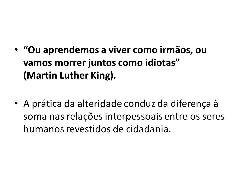 Ou aprendemos a viver como irmãos, ou vamos morrer juntos como idiotas (Martin Luther King).