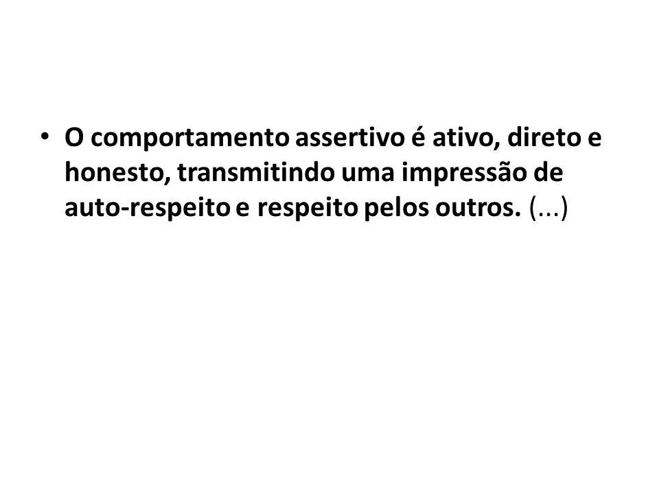 O comportamento assertivo é ativo, direto e honesto, transmitindo uma impressão de auto-respeito e respeito pelos outros. (...)