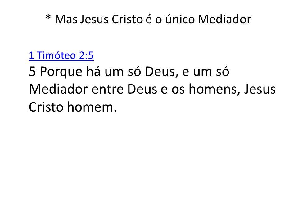 * Mas Jesus Cristo é o único Mediador