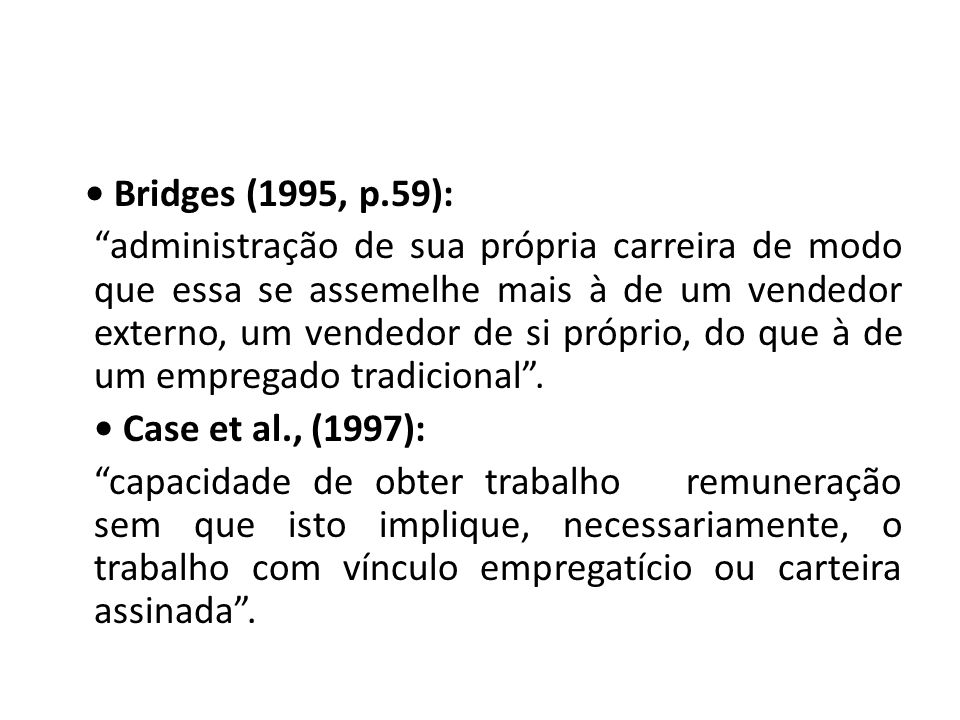 • Bridges (1995, p.59): administração de sua própria carreira de modo que essa se assemelhe mais à de um vendedor externo, um vendedor de si próprio, do que à de um empregado tradicional .