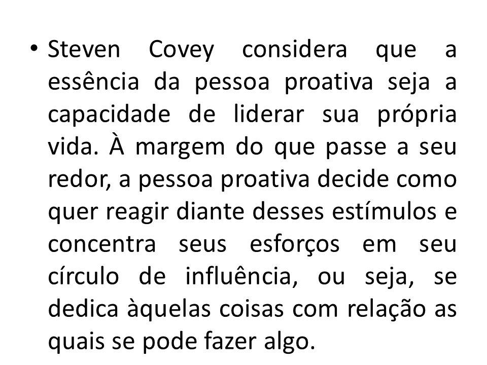 Steven Covey considera que a essência da pessoa proativa seja a capacidade de liderar sua própria vida.