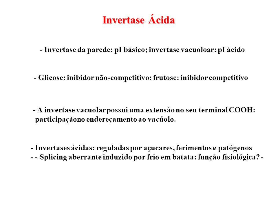 Invertase Ácida - Invertase da parede: pI básico; invertase vacuoloar: pI ácido. - Glicose: inibidor não-competitivo: frutose: inibidor competitivo.