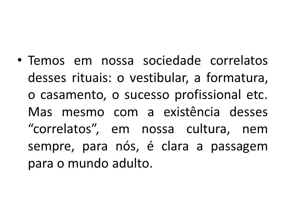 Temos em nossa sociedade correlatos desses rituais: o vestibular, a formatura, o casamento, o sucesso profissional etc.