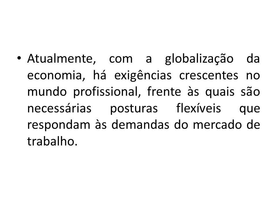 Atualmente, com a globalização da economia, há exigências crescentes no mundo profissional, frente às quais são necessárias posturas flexíveis que respondam às demandas do mercado de trabalho.