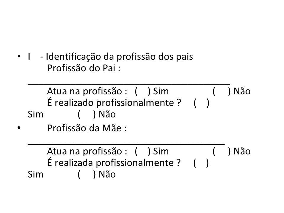 I - Identificação da profissão dos pais Profissão do Pai : ______________________________________ Atua na profissão : ( ) Sim ( ) Não É realizado profissionalmente ( ) Sim ( ) Não
