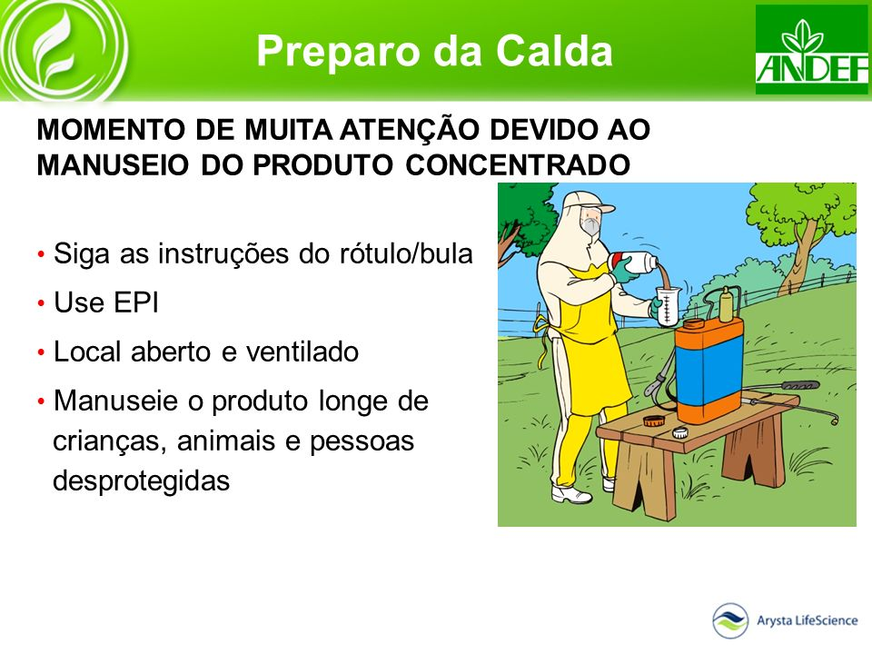 Preparo da Calda MOMENTO DE MUITA ATENÇÃO DEVIDO AO MANUSEIO DO PRODUTO CONCENTRADO. Siga as instruções do rótulo/bula.