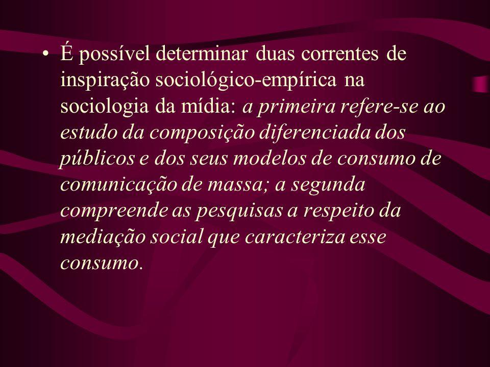 É possível determinar duas correntes de inspiração sociológico-empírica na sociologia da mídia: a primeira refere-se ao estudo da composição diferenciada dos públicos e dos seus modelos de consumo de comunicação de massa; a segunda compreende as pesquisas a respeito da mediação social que caracteriza esse consumo.