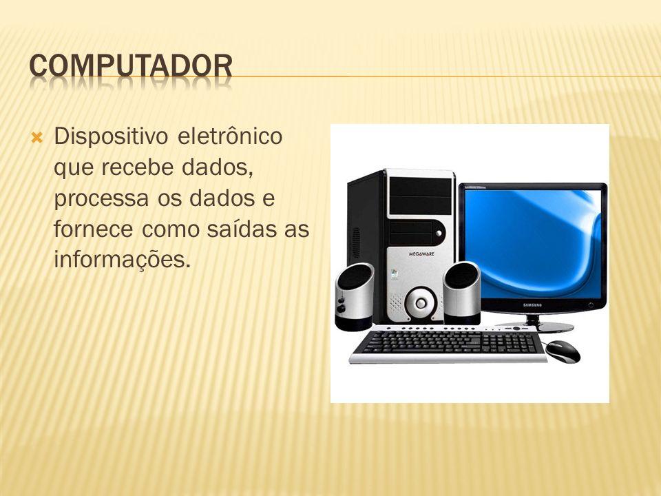 Computador Dispositivo eletrônico que recebe dados, processa os dados e fornece como saídas as informações.