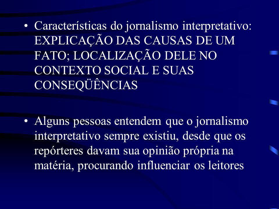 Características do jornalismo interpretativo: EXPLICAÇÃO DAS CAUSAS DE UM FATO; LOCALIZAÇÃO DELE NO CONTEXTO SOCIAL E SUAS CONSEQÜÊNCIAS
