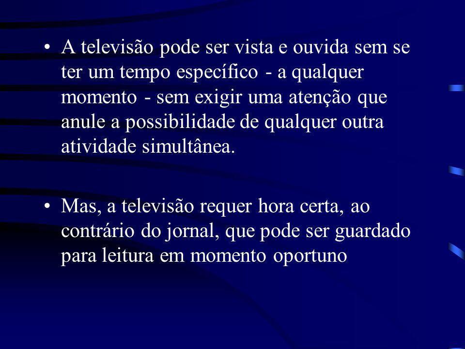 A televisão pode ser vista e ouvida sem se ter um tempo específico - a qualquer momento - sem exigir uma atenção que anule a possibilidade de qualquer outra atividade simultânea.