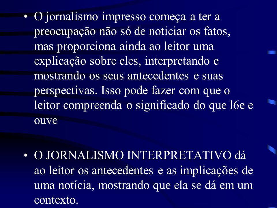 O jornalismo impresso começa a ter a preocupação não só de noticiar os fatos, mas proporciona ainda ao leitor uma explicação sobre eles, interpretando e mostrando os seus antecedentes e suas perspectivas. Isso pode fazer com que o leitor compreenda o significado do que l6e e ouve
