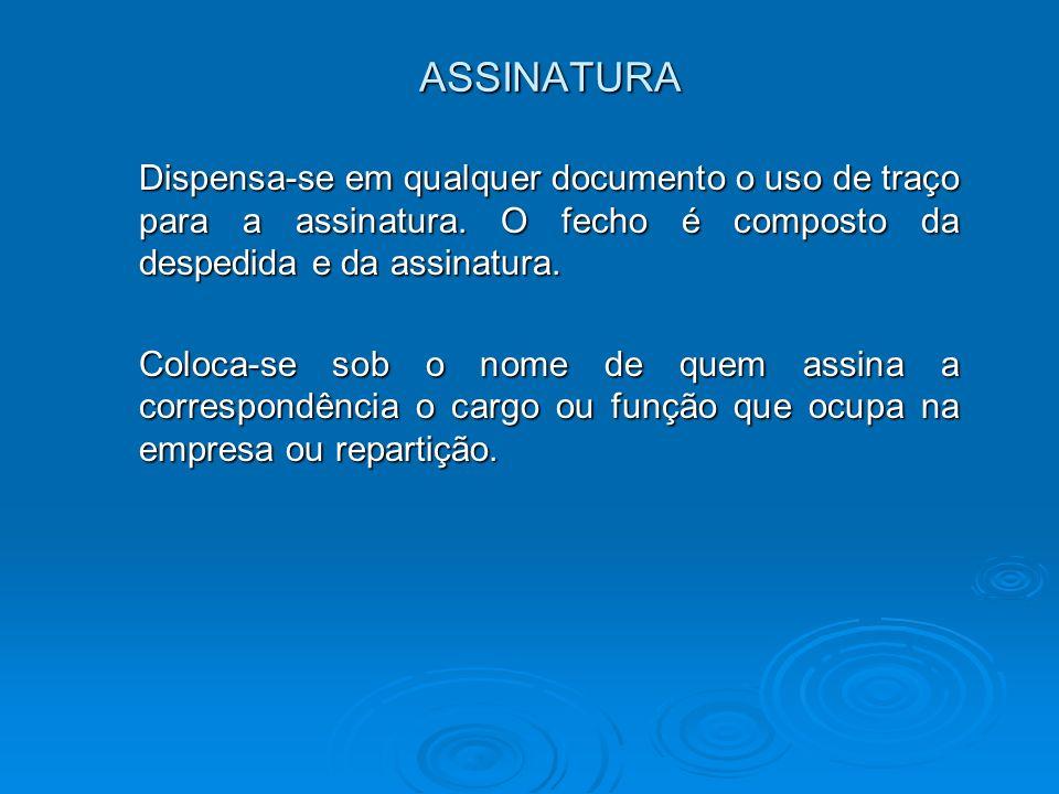 ASSINATURA Dispensa-se em qualquer documento o uso de traço para a assinatura. O fecho é composto da despedida e da assinatura.