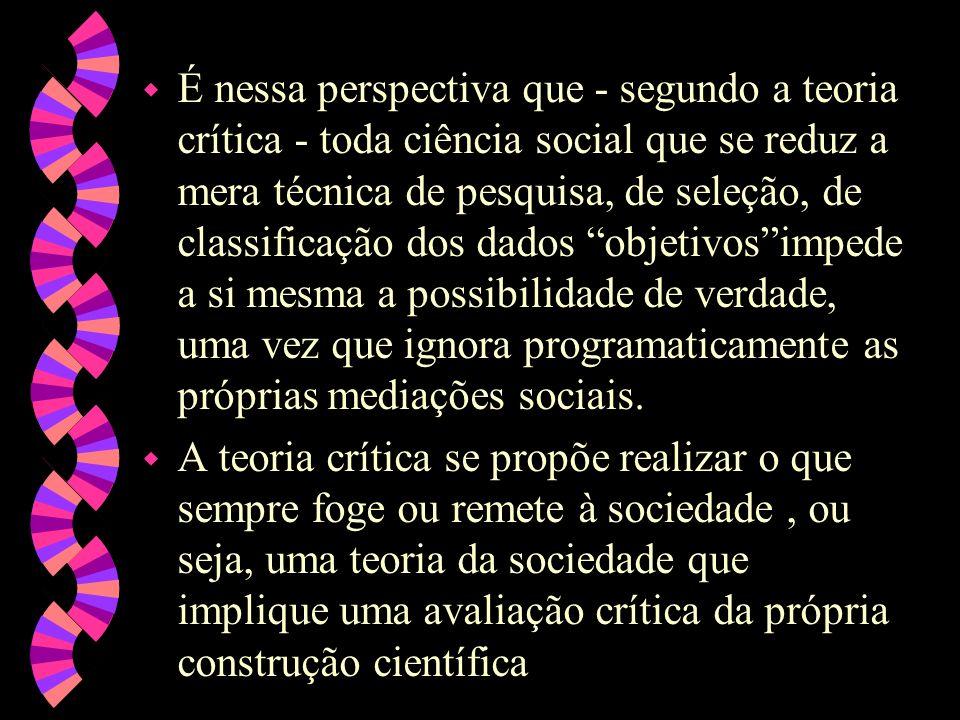 É nessa perspectiva que - segundo a teoria crítica - toda ciência social que se reduz a mera técnica de pesquisa, de seleção, de classificação dos dados objetivos impede a si mesma a possibilidade de verdade, uma vez que ignora programaticamente as próprias mediações sociais.