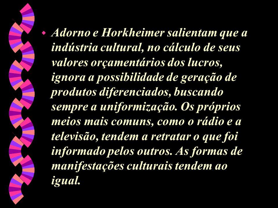 Adorno e Horkheimer salientam que a indústria cultural, no cálculo de seus valores orçamentários dos lucros, ignora a possibilidade de geração de produtos diferenciados, buscando sempre a uniformização.