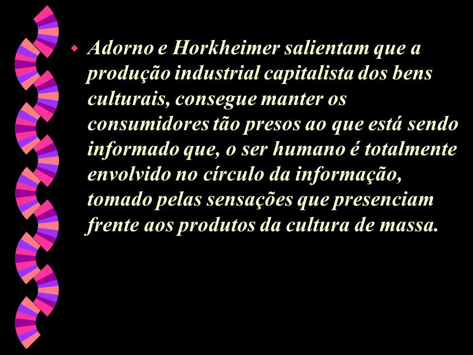 Adorno e Horkheimer salientam que a produção industrial capitalista dos bens culturais, consegue manter os consumidores tão presos ao que está sendo informado que, o ser humano é totalmente envolvido no círculo da informação, tomado pelas sensações que presenciam frente aos produtos da cultura de massa.