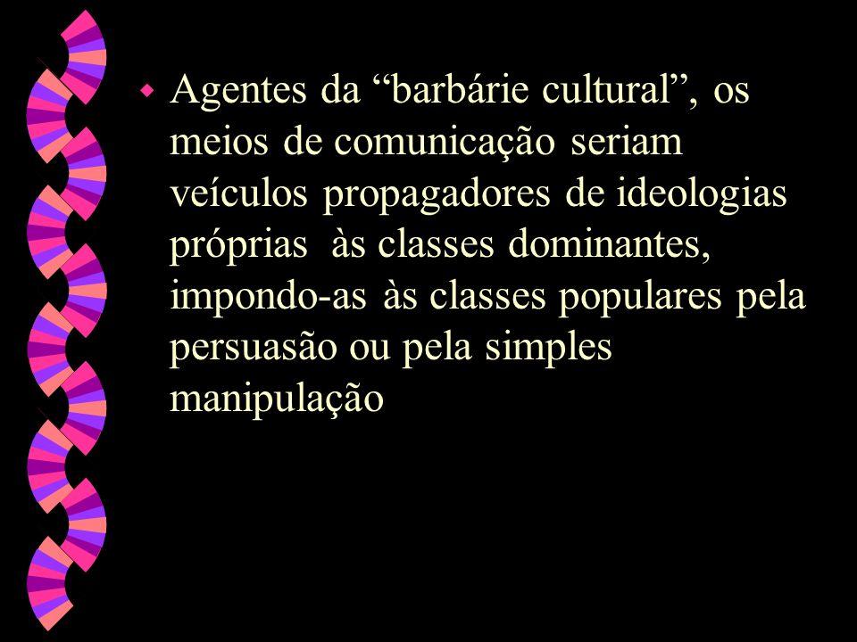 Agentes da barbárie cultural , os meios de comunicação seriam veículos propagadores de ideologias próprias às classes dominantes, impondo-as às classes populares pela persuasão ou pela simples manipulação