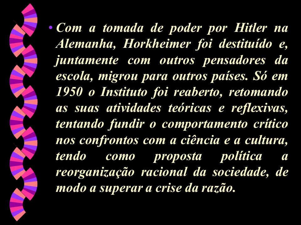 Com a tomada de poder por Hitler na Alemanha, Horkheimer foi destituído e, juntamente com outros pensadores da escola, migrou para outros países.