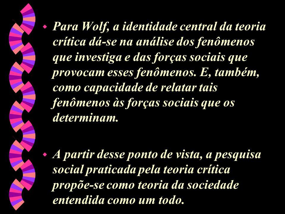 Para Wolf, a identidade central da teoria crítica dá-se na análise dos fenômenos que investiga e das forças sociais que provocam esses fenômenos. E, também, como capacidade de relatar tais fenômenos às forças sociais que os determinam.