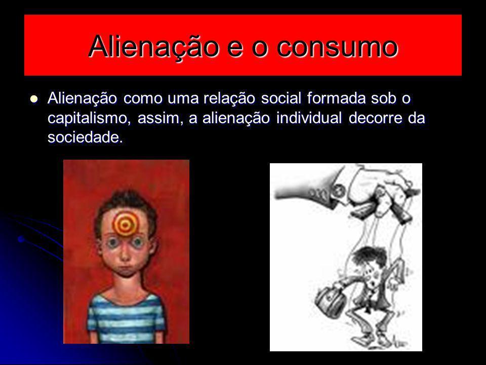 Alienação e o consumo Alienação como uma relação social formada sob o capitalismo, assim, a alienação individual decorre da sociedade.